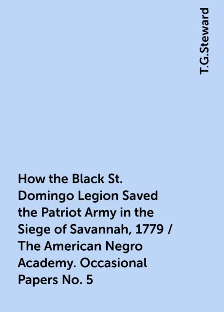 How the Black St. Domingo Legion Saved the Patriot Army in the Siege of Savannah, 1779 / The American Negro Academy. Occasional Papers No. 5, T.G.Steward