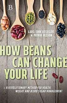 How beans can change your life – A revolutionary approach to health, weight and blood sugar, Lars-Erik Litsfeldt, Patrik Olsson