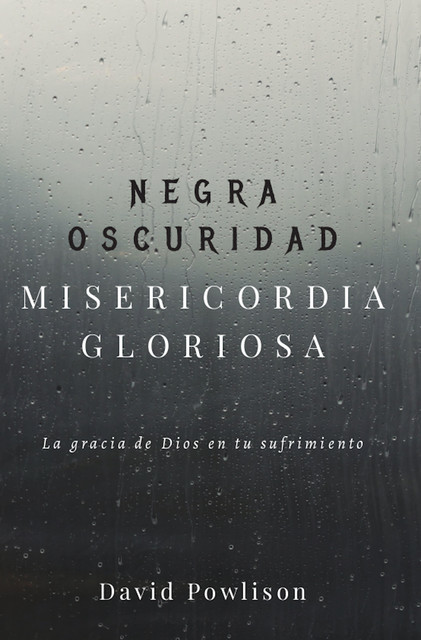 Negra oscuridad, misericordia gloriosa, David Powlison