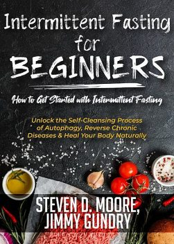 Intermittent Fasting for Beginners – How to Get Started with Intermittent Fasting, Steven Moore, Jimmy Gundry