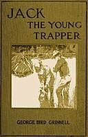 Jack the Young Trapper: An Eastern Boy's Fur Hunting in the Rocky Mountains, George Bird Grinnell