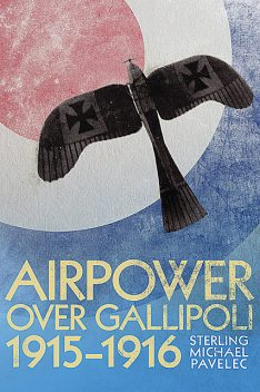 Airpower over Gallipoli, 1915–1916, Sterling Michael Pavelec