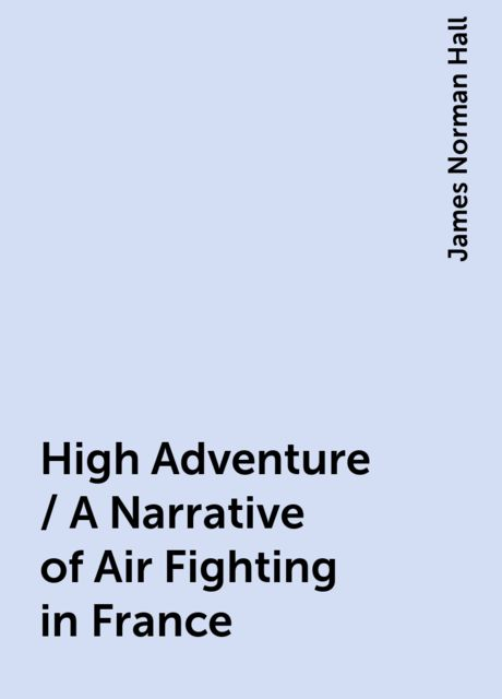 High Adventure / A Narrative of Air Fighting in France, James Norman Hall