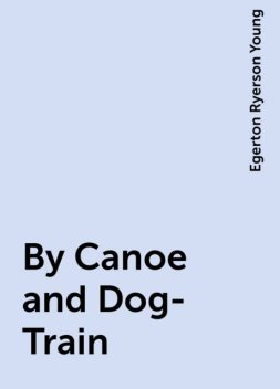 By Canoe and Dog-Train, Egerton Ryerson Young