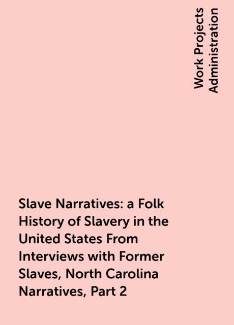Slave Narratives: a Folk History of Slavery in the United States From Interviews with Former Slaves, North Carolina Narratives, Part 2,