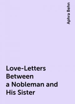 Love-Letters Between a Nobleman and His Sister, Aphra Behn