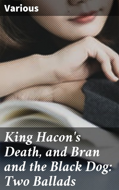 King Hacon's Death, and Bran and the Black Dog: Two Ballads, Various