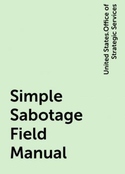 Simple Sabotage Field Manual, United States.Office of Strategic Services