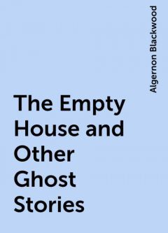 The Empty House and Other Ghost Stories, Algernon Blackwood