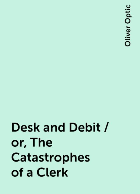 Desk and Debit / or, The Catastrophes of a Clerk, Oliver Optic