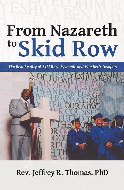 From Nazareth to Skid Row: The Real Reality of Skid Row: Systemic and Homiletic Insights, Rev.Jeffrey R.Thomas