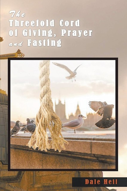 The Threefold Cord of Giving, Prayer and Fasting, Dale Heil
