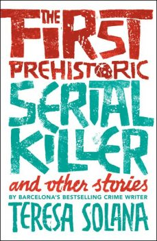 The First Prehistoric Serial Killer and Other Stories, Teresa Solana