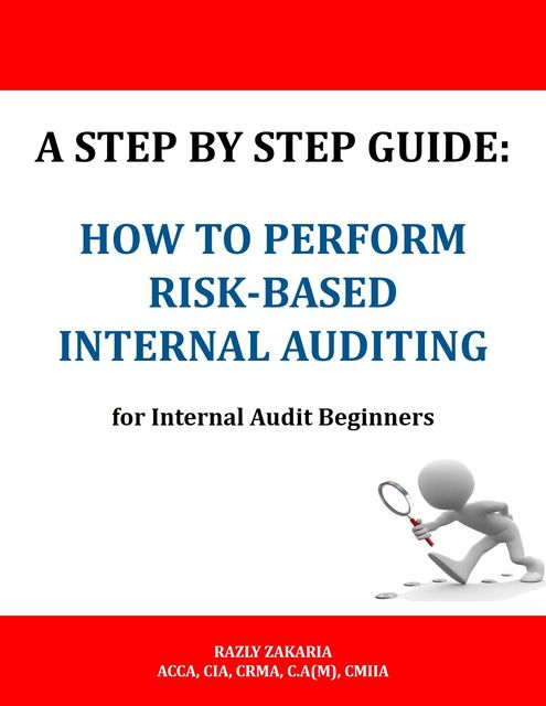 A Step By Step Guide: How to Perform Risk Based Internal Auditing for Internal Audit Beginners, RAZLY ZAKARIA