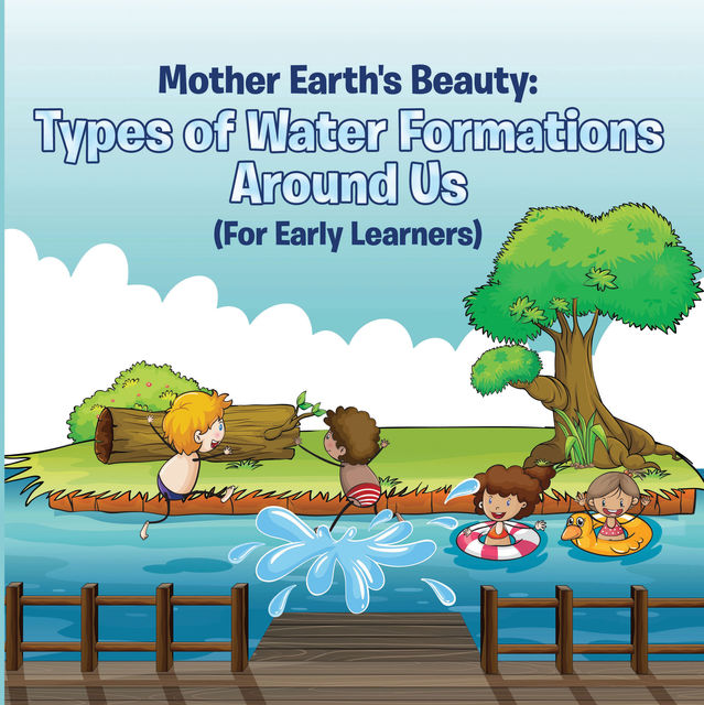 Mother Earth's Beauty: Types of Water Formations Around Us (For Early Learners), Baby Professor