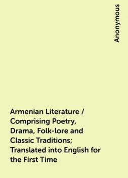 Armenian Literature / Comprising Poetry, Drama, Folk-lore and Classic Traditions; Translated into English for the First Time,