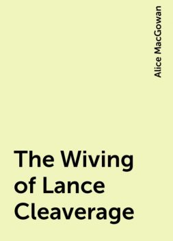 The Wiving of Lance Cleaverage, Alice MacGowan