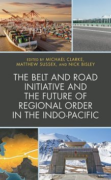 The Belt and Road Initiative and the Future of Regional Order in the Indo-Pacific, Michael Clarke, Ian Hall, Michael Wesley, Mark Beeson, Matthew Sussex, Andrew O'Neil, Brooke Wilmsen, Jane Golley, Lai-Ha Chan, Mordechai Chaziza, Nick Bisley, Stefanie Kam Li Yee