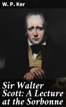 Sir Walter Scott: A Lecture at the Sorbonne, W.P.Ker