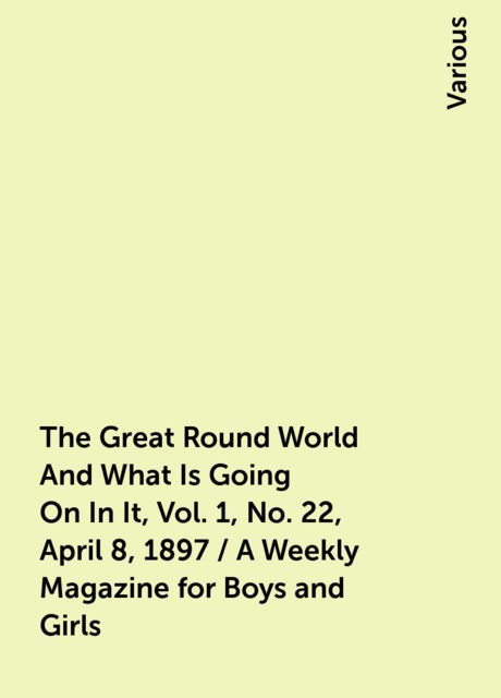 The Great Round World And What Is Going On In It, Vol. 1, No. 22, April 8, 1897 / A Weekly Magazine for Boys and Girls, Various
