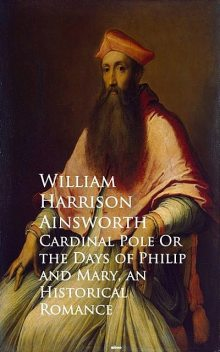 Cardinal Pole Or the Days of Philip and Mary, William Harrison Ainsworth