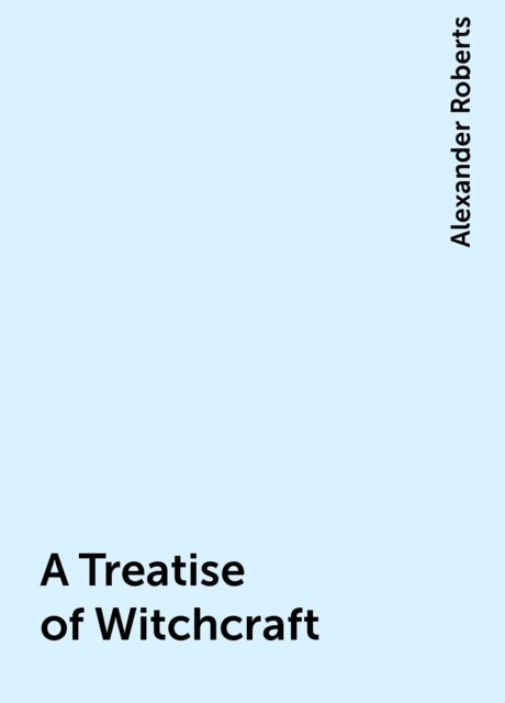 A Treatise of Witchcraft, Alexander Roberts