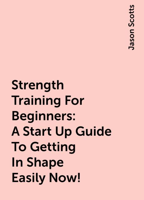 Strength Training For Beginners:A Start Up Guide To Getting In Shape Easily Now!, Jason Scotts