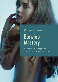 Blowjob Mastery. 20 technician blowjob and other secrets of oral caresses, Veronica Larsson