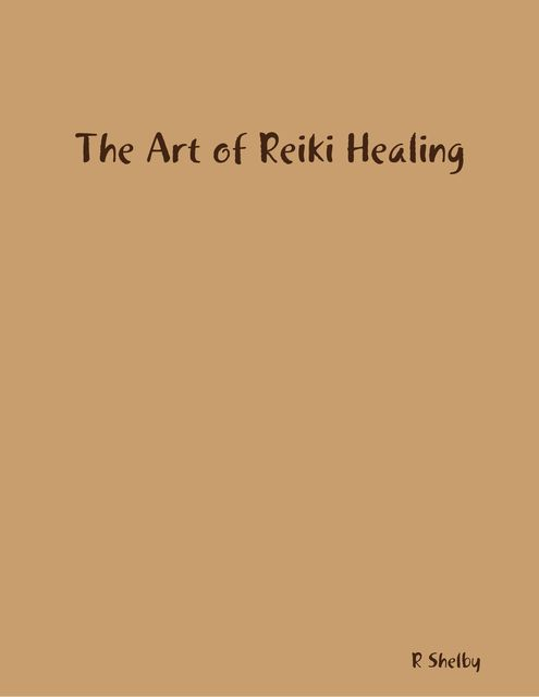 The Art of Reiki Healing, R Shelby