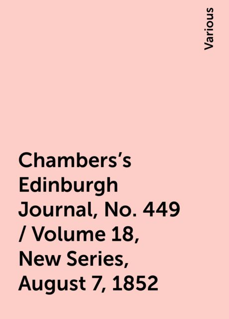 Chambers's Edinburgh Journal, No. 449 / Volume 18, New Series, August 7, 1852, Various