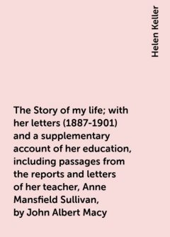 The Story of my life; with her letters (1887-1901) and a supplementary account of her education, including passages from the reports and letters of her teacher, Anne Mansfield Sullivan, by John Albert Macy, Helen Keller