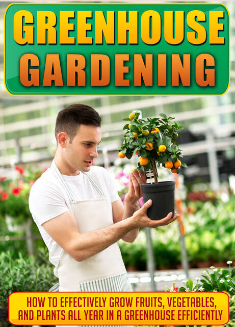 Greenhouse Gardening How To Effectively Grow Fruits, Vegetables, And Plants All Year In A Greenhouse Efficiently, Old Natural Ways