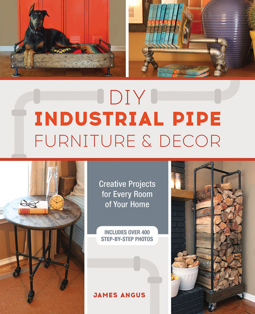 DIY Industrial Pipe Furniture and Decor, James Angus
