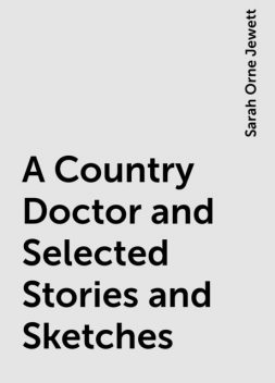 A Country Doctor and Selected Stories and Sketches, Sarah Orne Jewett