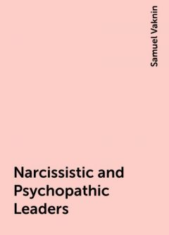 Narcissistic and Psychopathic Leaders, Samuel Vaknin