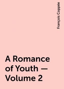 A Romance of Youth — Volume 2, François Coppée