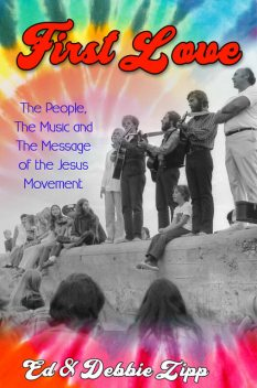 First Love: The People, The Music and The Message of the Jesus Movement, Debbie Zipp, Ed Zipp