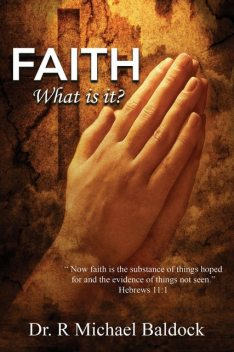 """Faith, What is it?: """"Now faith is the substance of things hoped for and the evidence of things not seen."""" Hebrews 11, R Michael Baldock"""