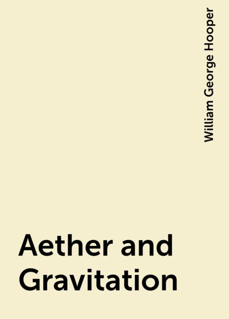 Aether and Gravitation, William George Hooper