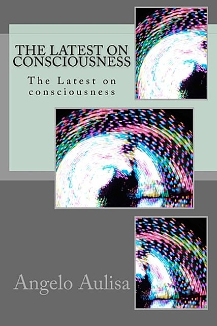 The Latest on Consciousness, Angelo Aulisa