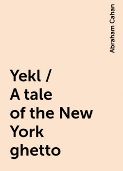 Yekl / A tale of the New York ghetto, Abraham Cahan
