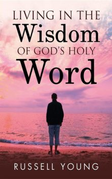 Living in the Wisdom of God's Holy Word, Russell Young