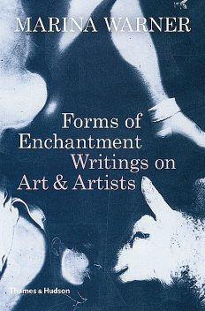 Forms of Enchantment: Writings on Art and Artists, Marina Warner