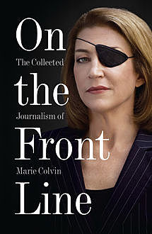 On the Front Line: The Collected Journalism of Marie Colvin, Marie Colvin