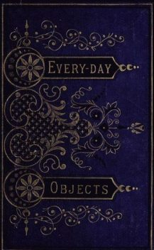 Everyday Objects; Or, Picturesque Aspects of Natural History, W.H.Davenport Adams