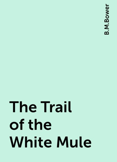 The Trail of the White Mule, B.M.Bower