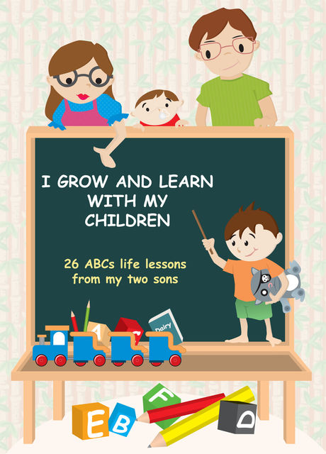 I Grow and Learn with My Children: 26 ABCs life lessons from my two sons, Peter Tao