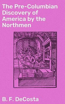 The Pre-Columbian Discovery of America by the Northmen, B.F. DeCosta