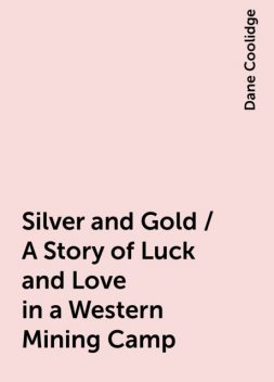 Silver and Gold / A Story of Luck and Love in a Western Mining Camp, Dane Coolidge