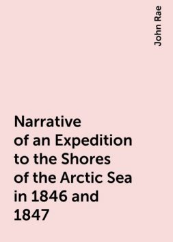 Narrative of an Expedition to the Shores of the Arctic Sea in 1846 and 1847, John Rae